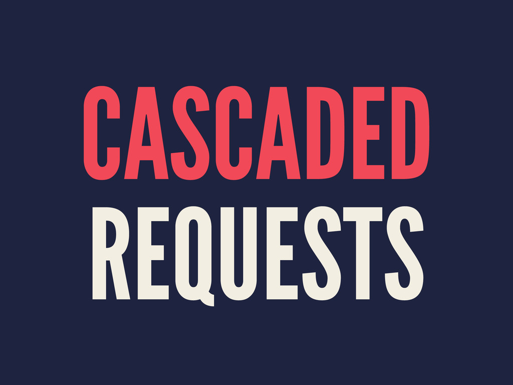 CASCADED REQUESTS