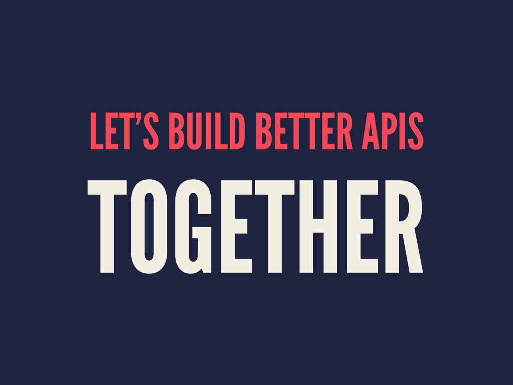 LET'S BUILD BETTER APIS TOGETHER
