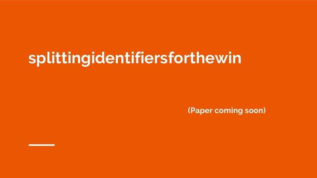 splittingidentifiersforthewin (Paper coming soo...