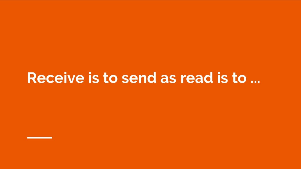 Receive is to send as read is to ...