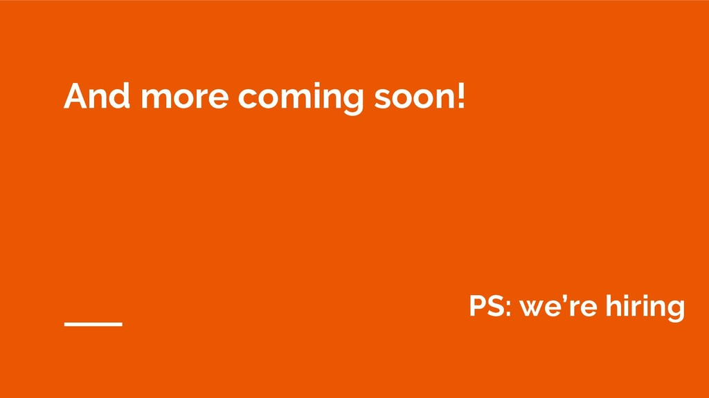 And more coming soon! PS: we're hiring