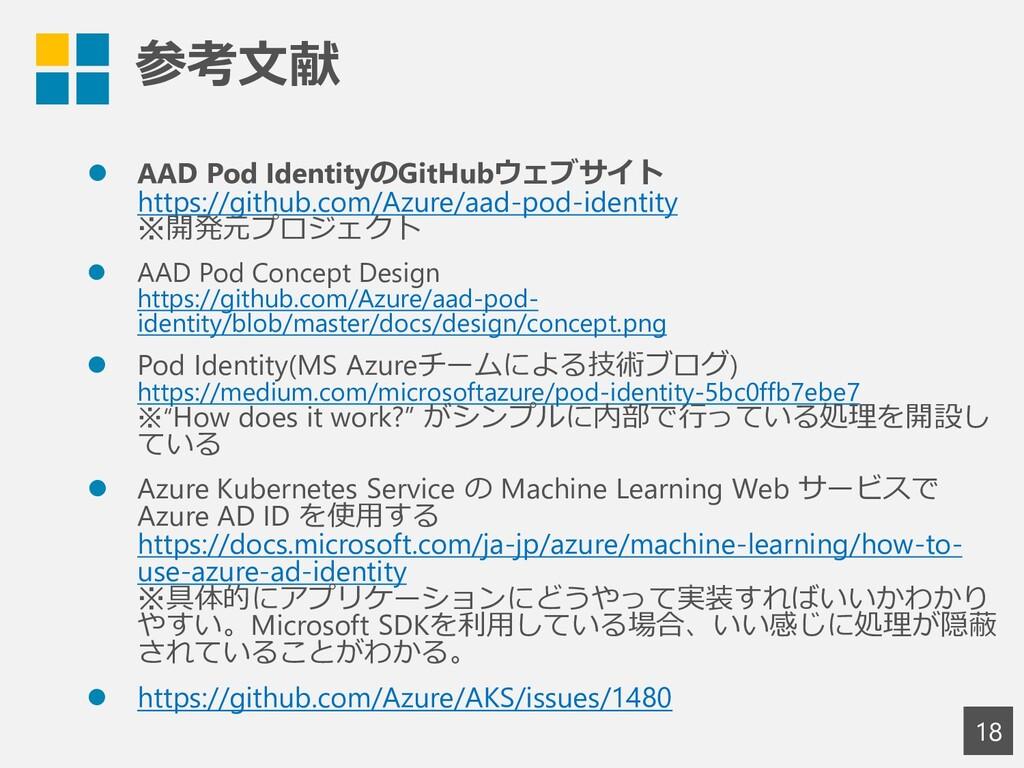 参考文献 18 ⚫ AAD Pod IdentityのGitHubウェブサイト https:/...