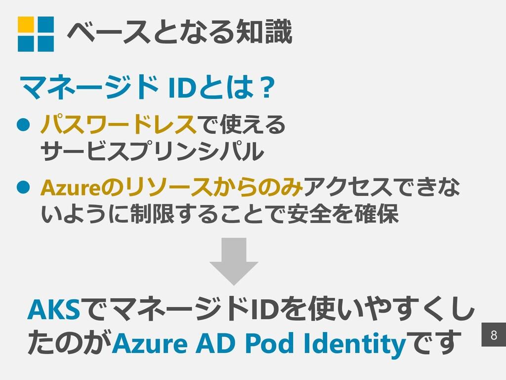 ベースとなる知識 8 ⚫ パスワードレスで使える サービスプリンシパル ⚫ Azureのリソー...