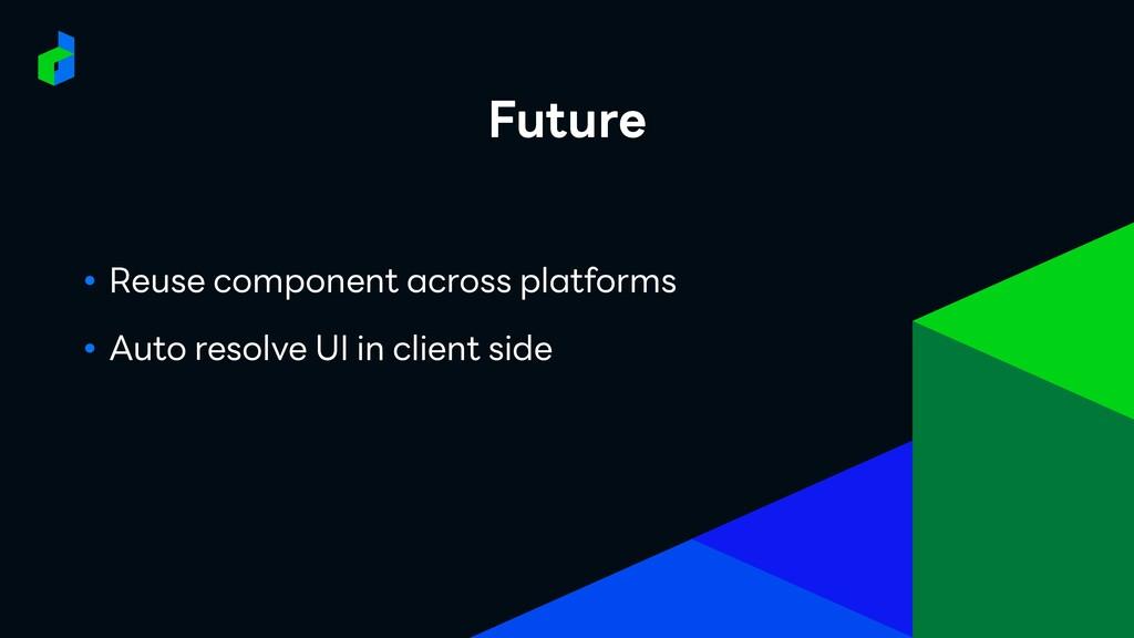 Future ● Reuse component across platforms ● Aut...