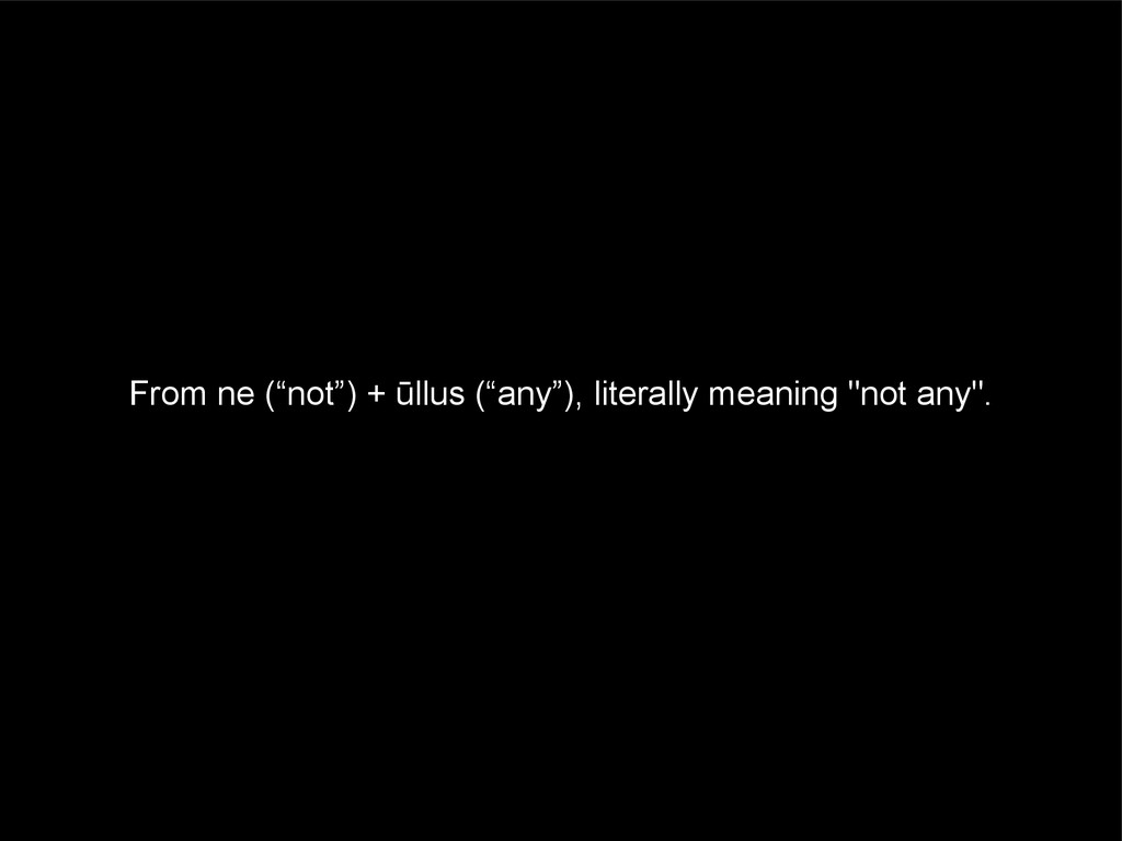 """From ne (""""not"""") + ūllus (""""any""""), literally mean..."""