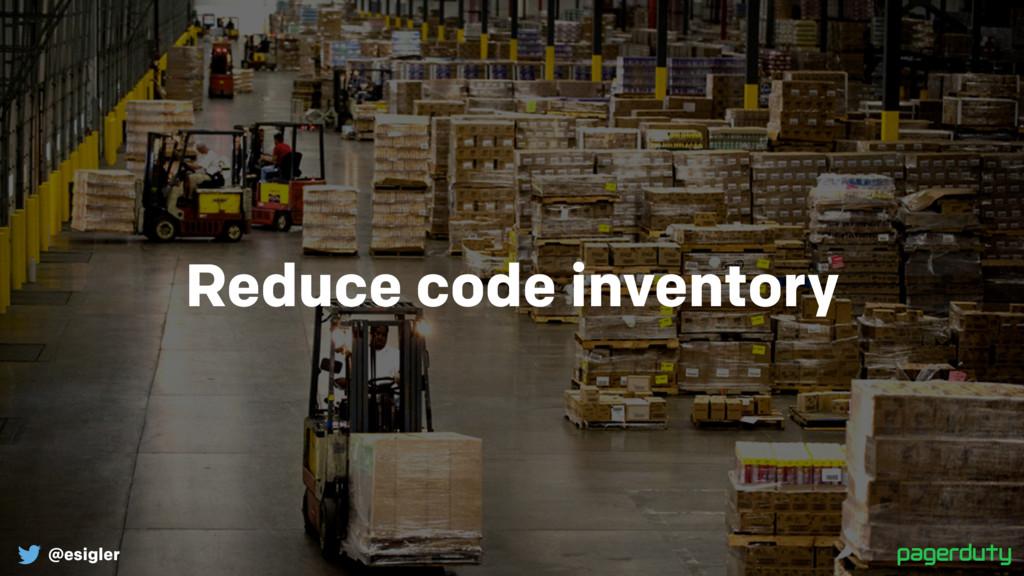 @esigler Reduce code inventory