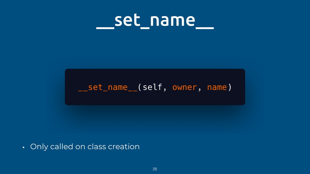 __set_name__ • Only called on class creation 26