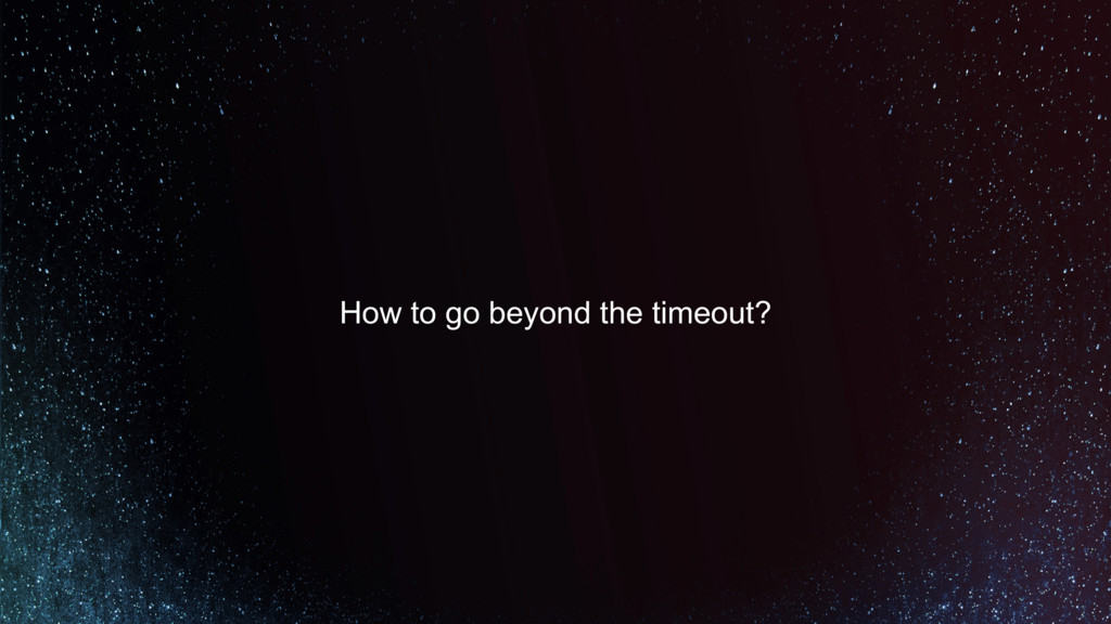 How to go beyond the timeout?