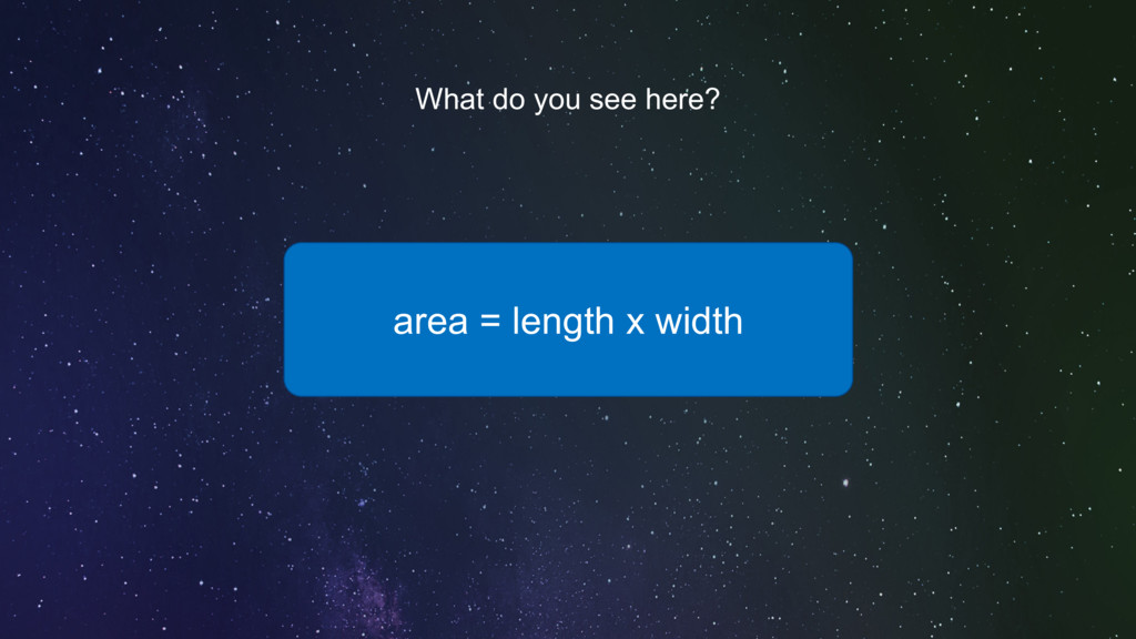area = length x width What do you see here?