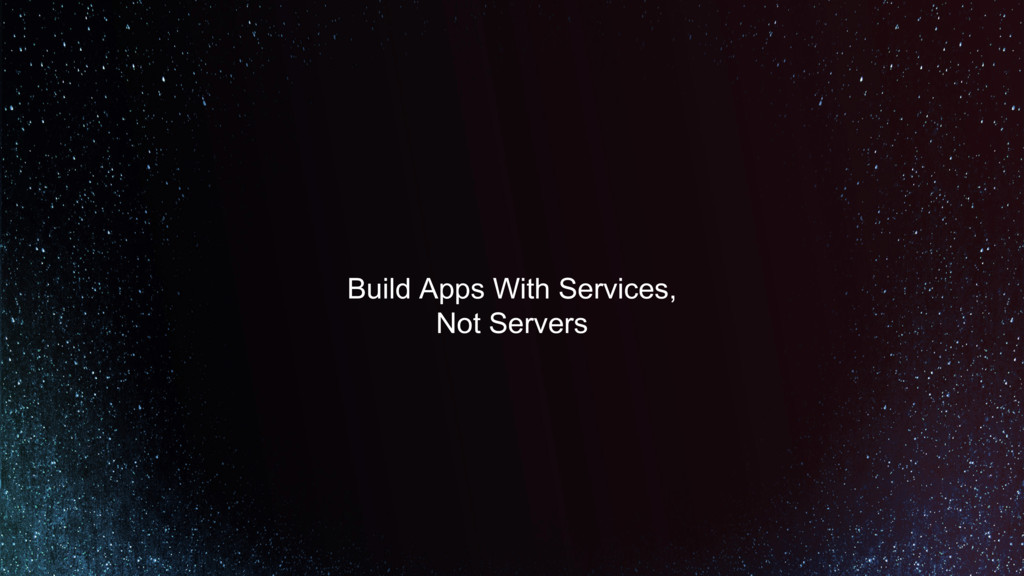 Build Apps With Services, Not Servers