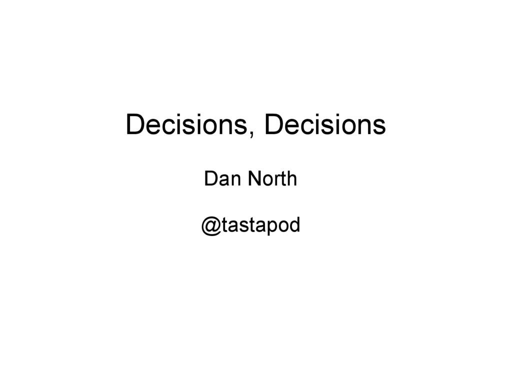 Decisions, Decisions Dan North @tastapod