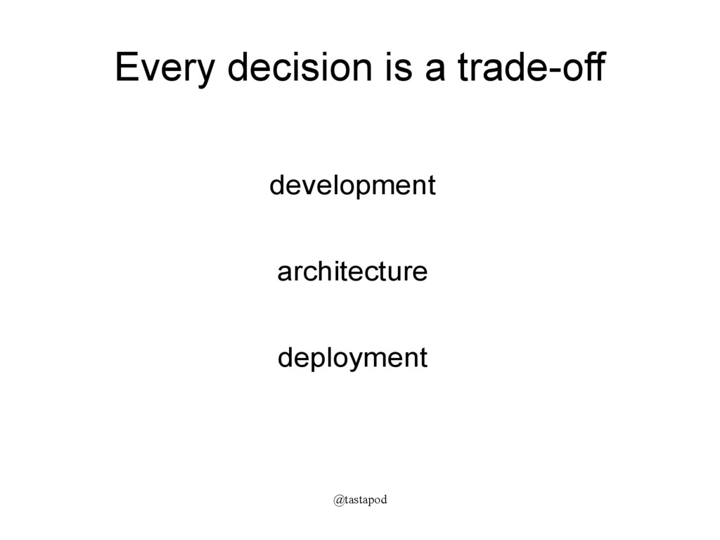 @tastapod Every decision is a trade-off develop...