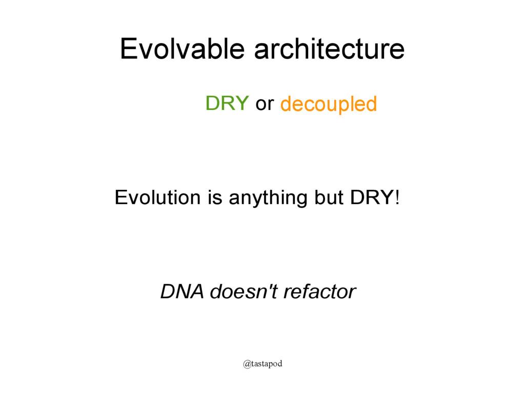 @tastapod Evolvable architecture DRY or ...? Ev...