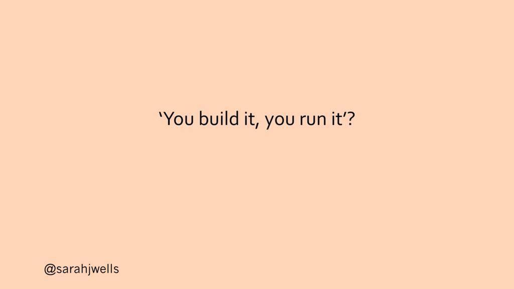 @sarahjwells 'You build it, you run it'?