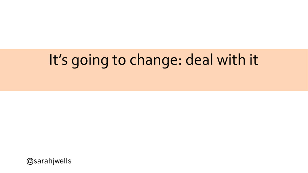 @sarahjwells It's going to change: deal with it