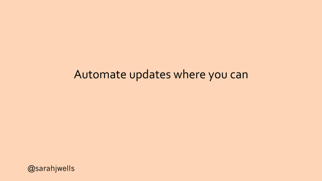 @sarahjwells Automate updates where you can