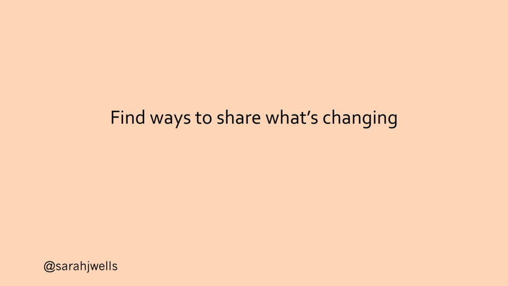 @sarahjwells Find ways to share what's changing