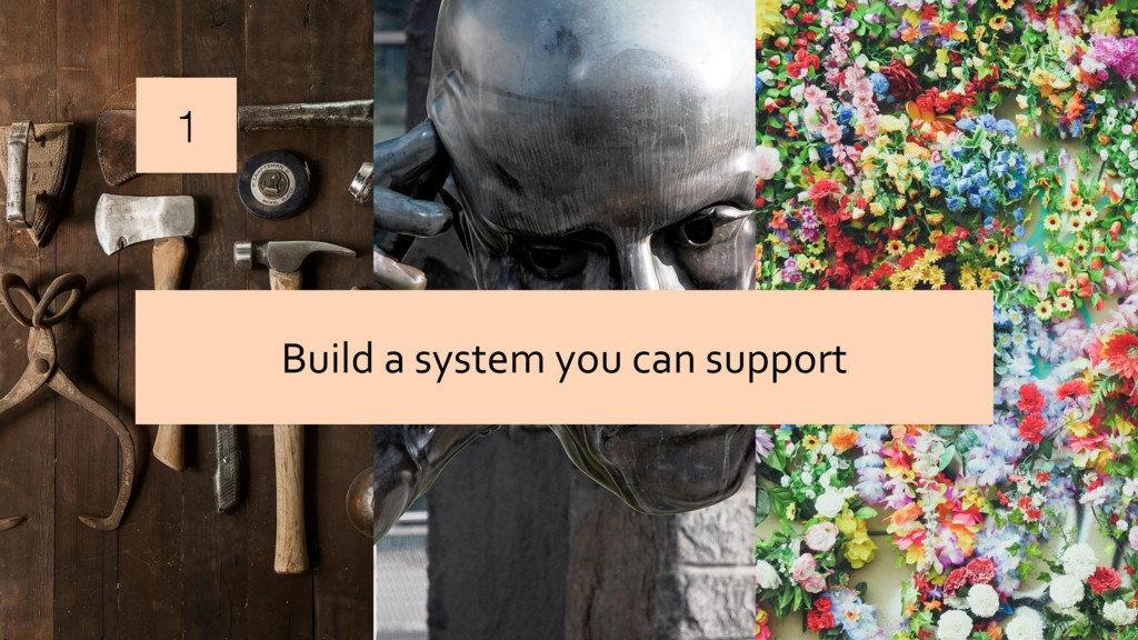 1 Build a system you can support