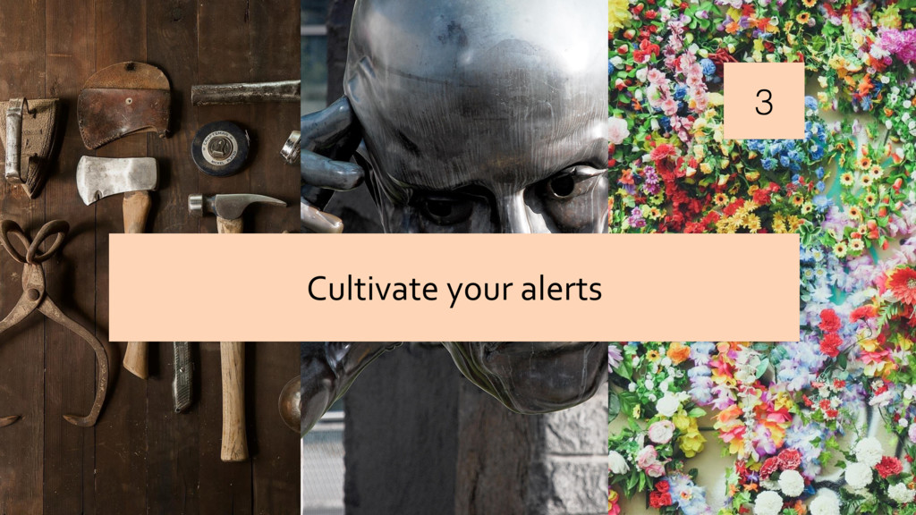 3 Cultivate your alerts
