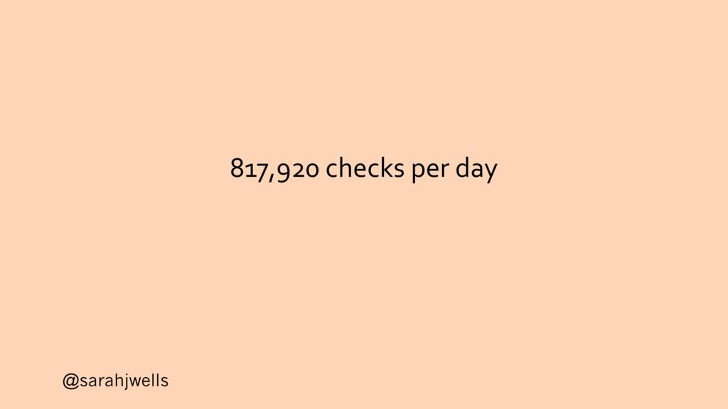 @sarahjwells 817,920 checks per day