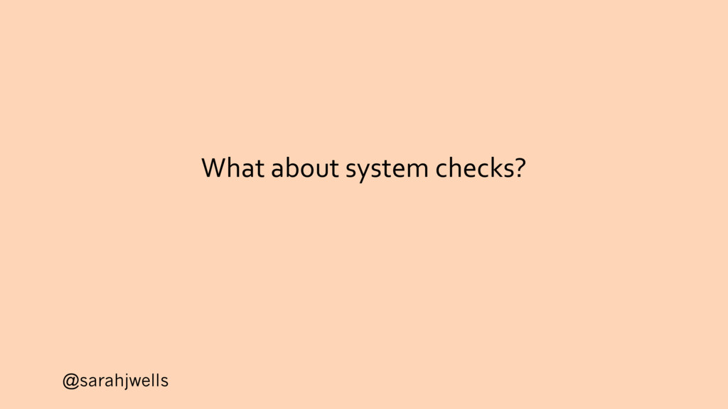 @sarahjwells What about system checks?