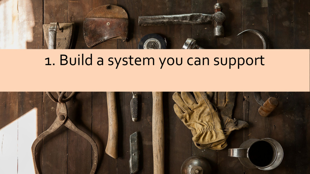 @sarahjwells 1. Build a system you can support