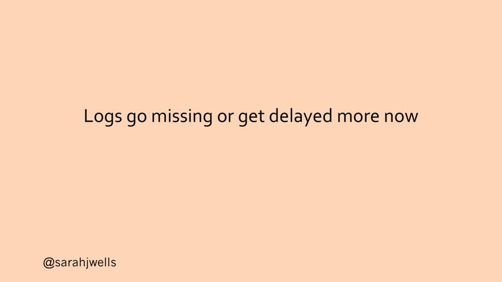 @sarahjwells Logs go missing or get delayed mor...