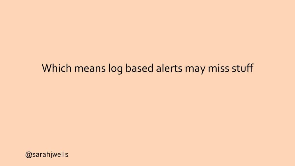 @sarahjwells Which means log based alerts may m...