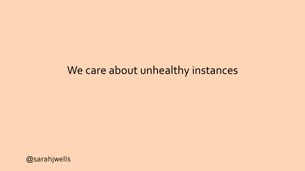 @sarahjwells We care about unhealthy instances