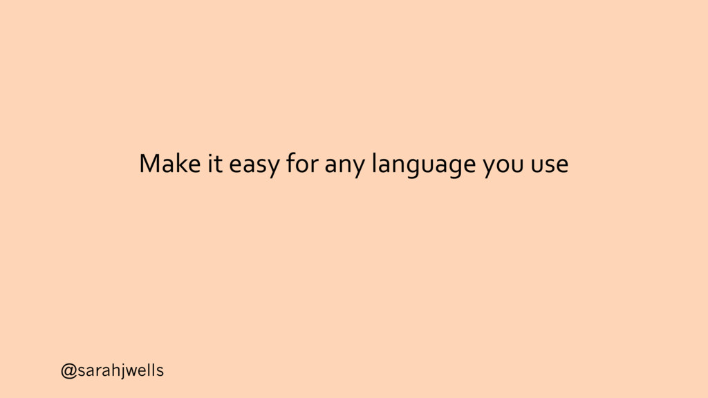 @sarahjwells Make it easy for any language you ...
