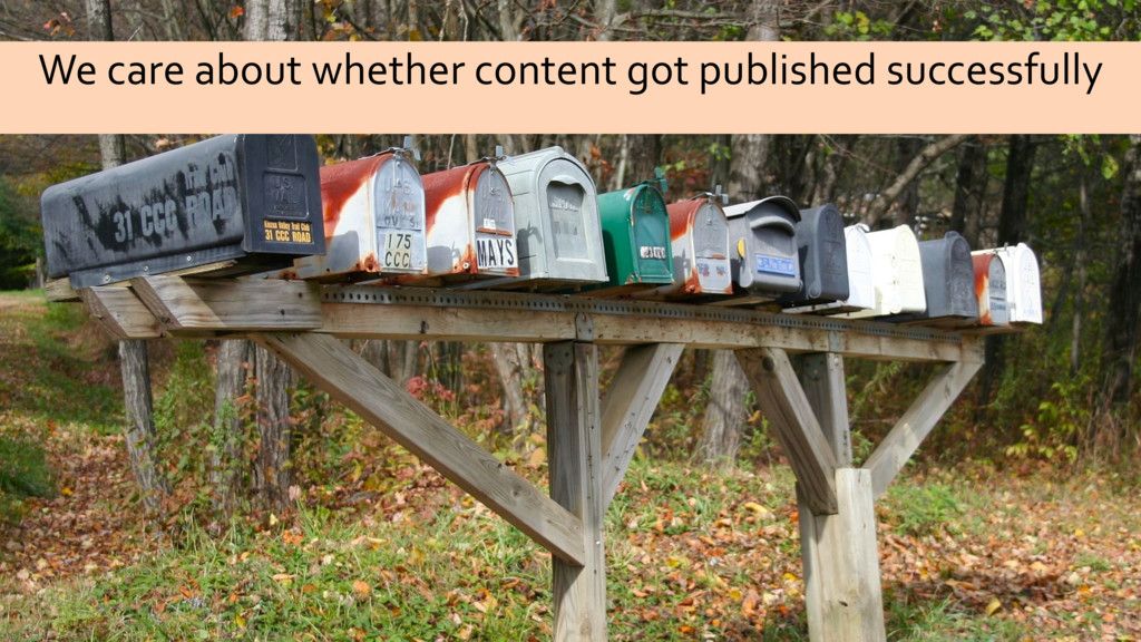 We care about whether content got published suc...