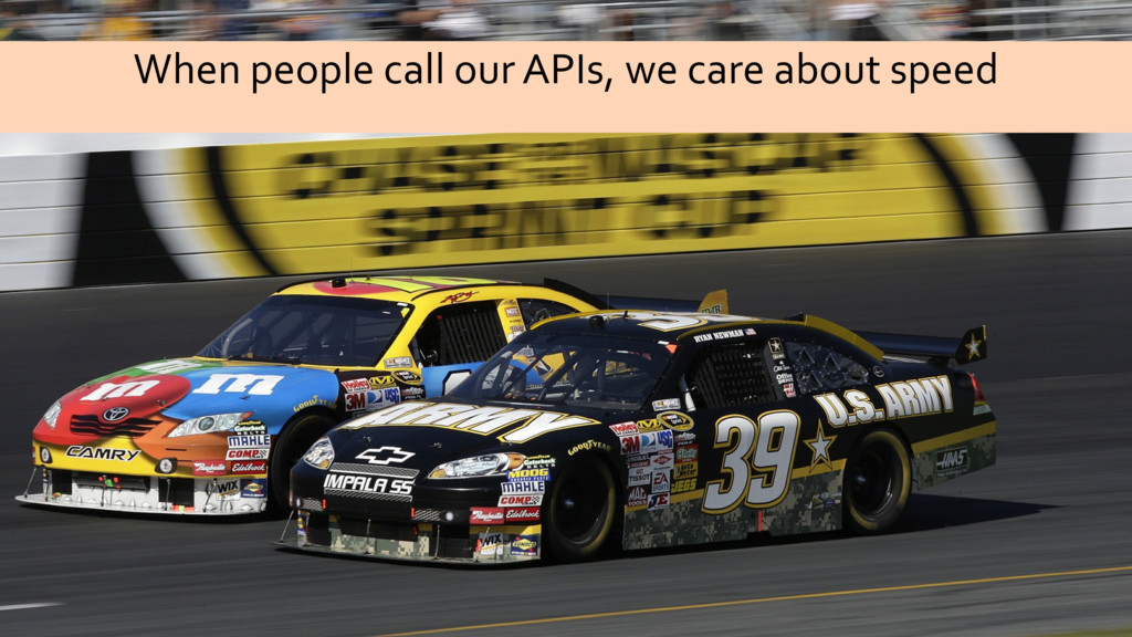 When people call our APIs, we care about speed