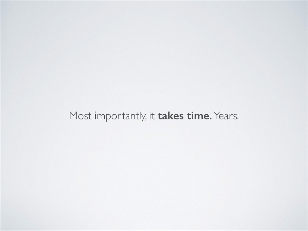 Most importantly, it takes time. Years.