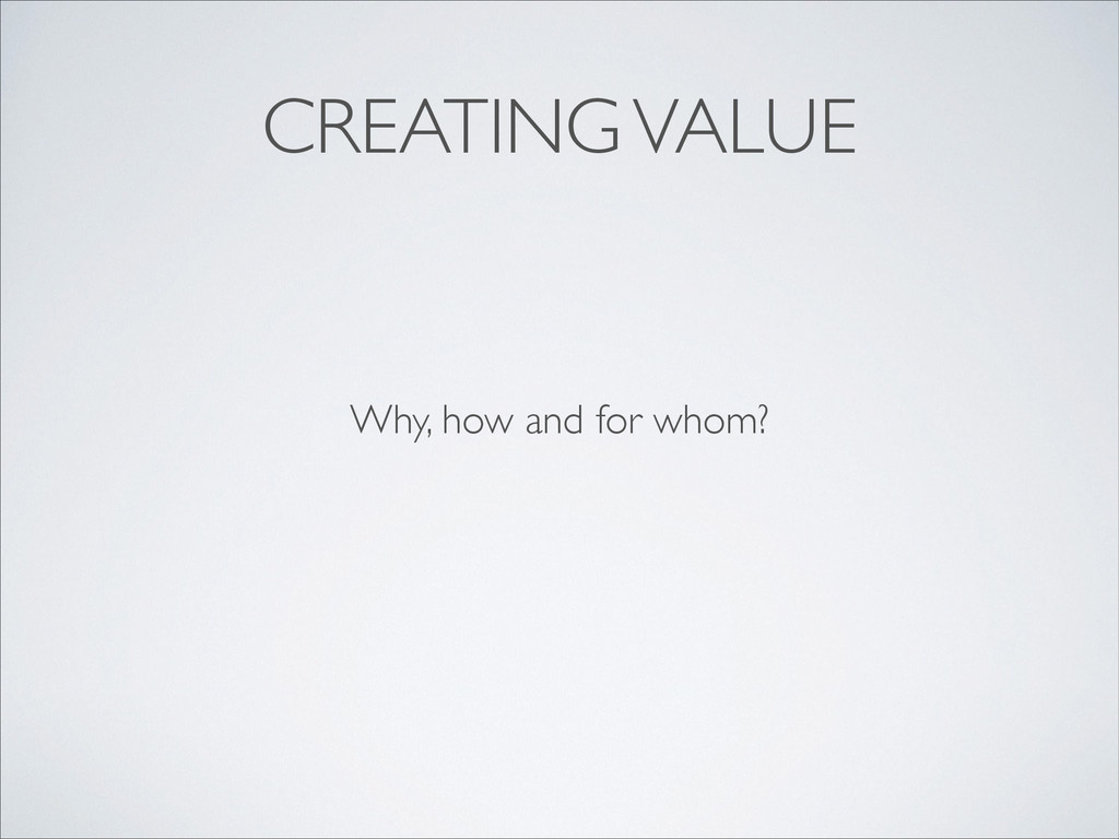 CREATING VALUE Why, how and for whom?