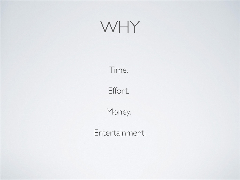 WHY Entertainment. Money. Effort. Time.