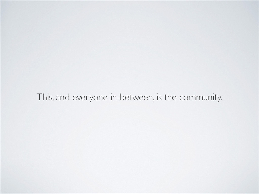 This, and everyone in-between, is the community.