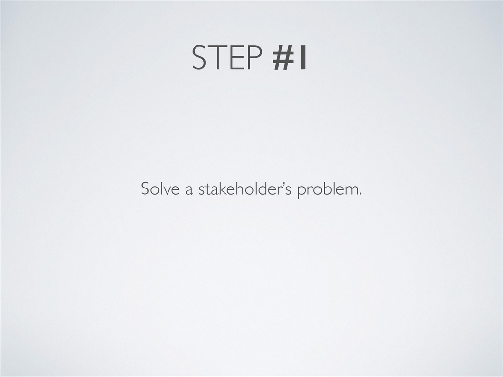 STEP #1 Solve a stakeholder's problem.
