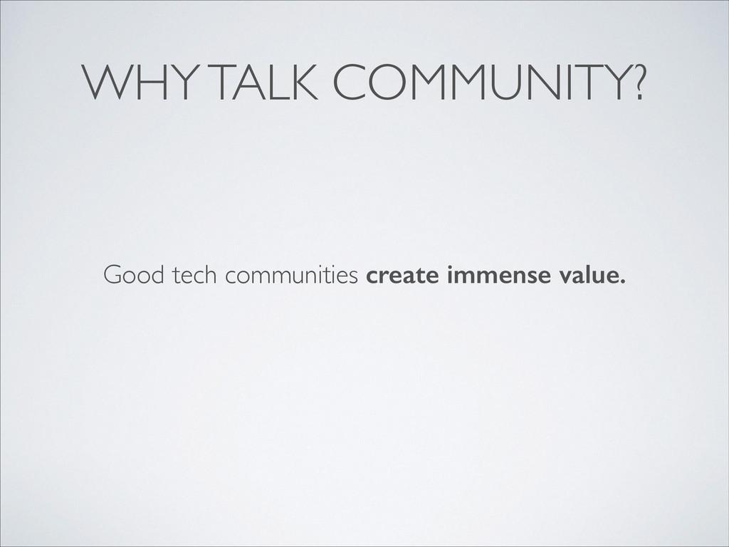 WHY TALK COMMUNITY? Good tech communities creat...