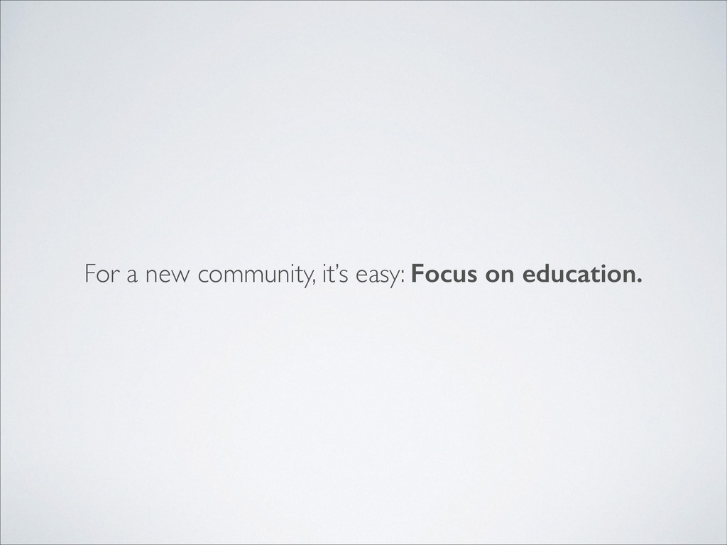 For a new community, it's easy: Focus on educat...