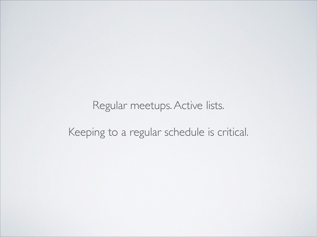 Regular meetups. Active lists.  ! Keeping to ...