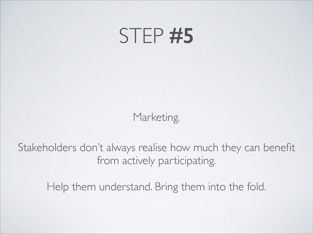 STEP #5 Marketing. Stakeholders don't always re...