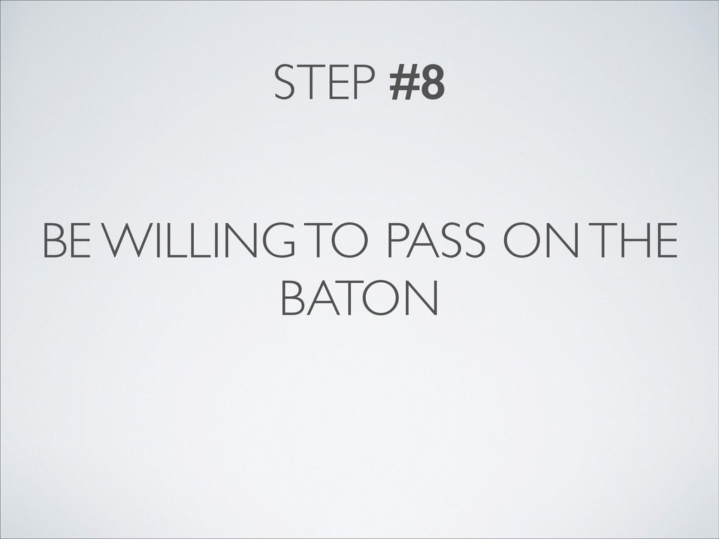 BE WILLING TO PASS ON THE BATON STEP #8