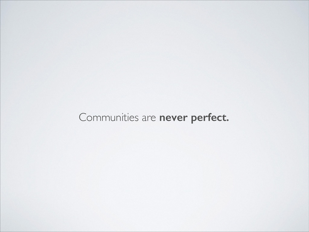 Communities are never perfect.