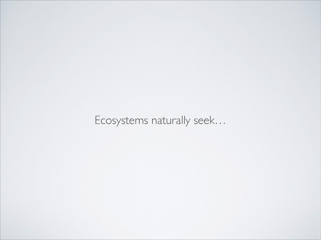Ecosystems naturally seek…