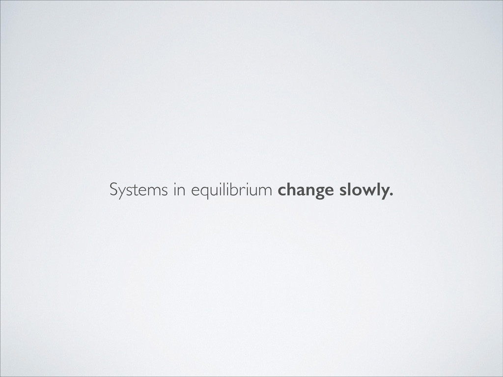 Systems in equilibrium change slowly.