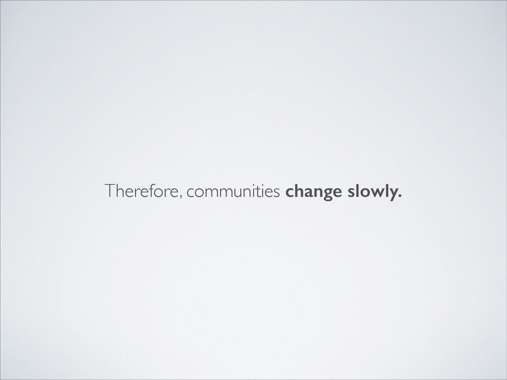 Therefore, communities change slowly.