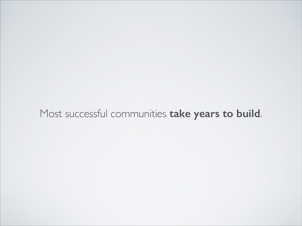 Most successful communities take years to build.