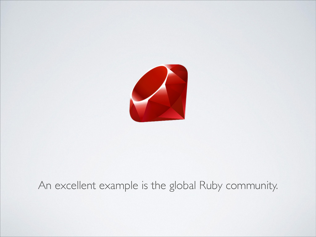 An excellent example is the global Ruby communi...