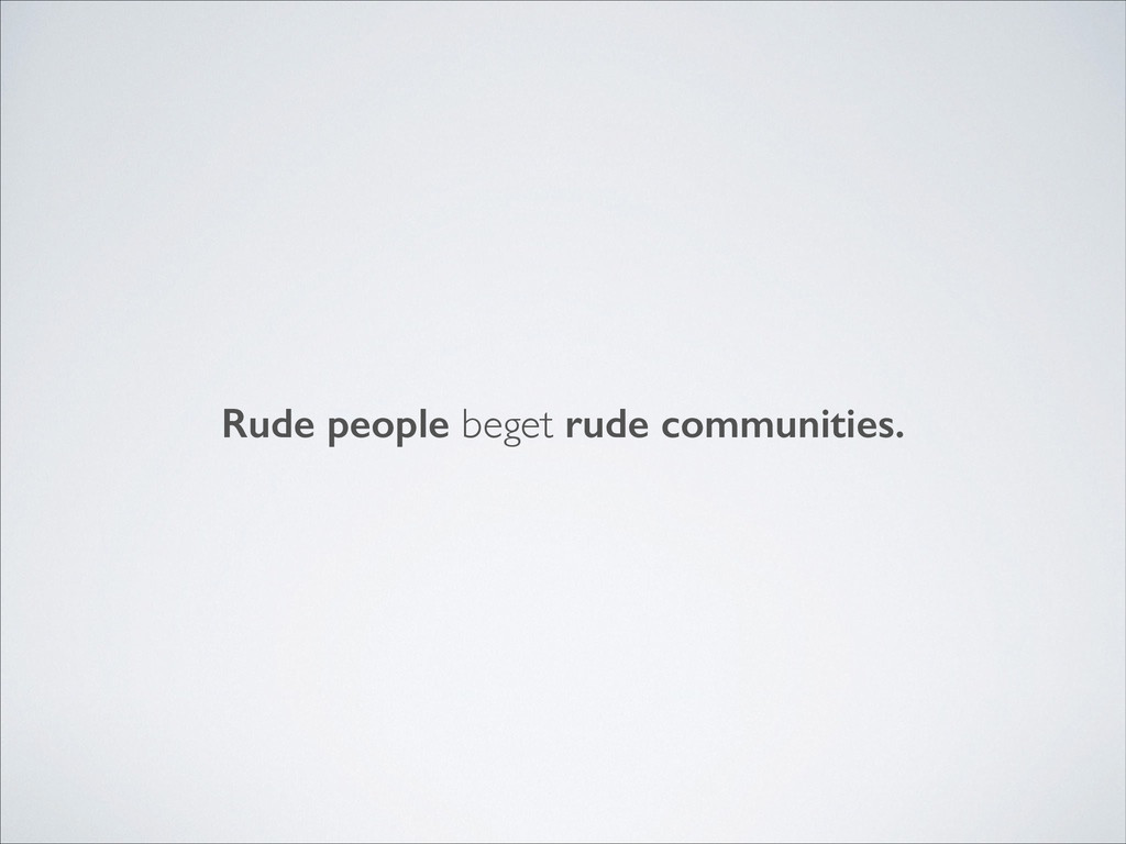 Rude people beget rude communities.