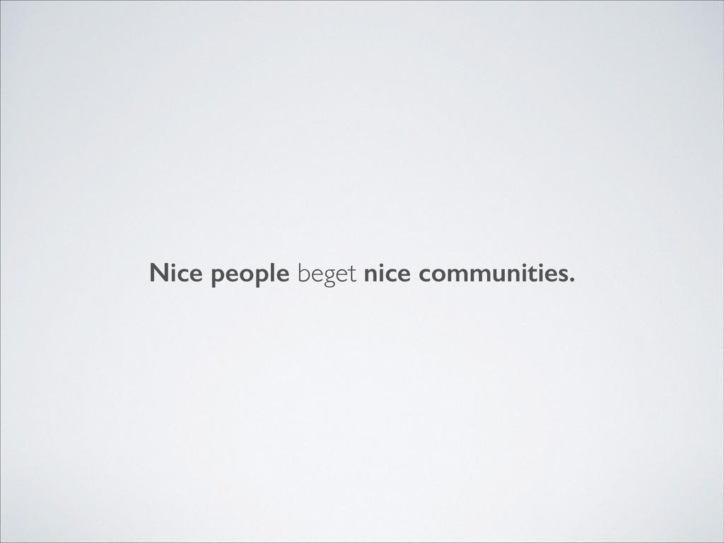 Nice people beget nice communities.